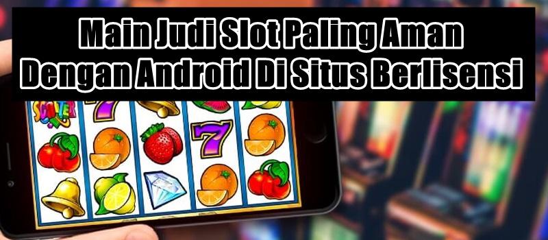 Main Judi Slot Paling Aman Dengan Android Di Situs Berlisensi